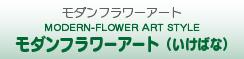 MODERN-FLOWER ART STYLE モダンフラワーアート(いけばな)